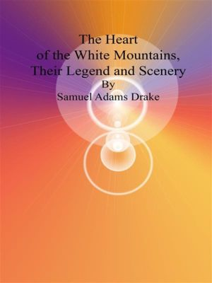 The Heart of the White Mountains, Their Legend and Scenery, Samuel Adams Drake