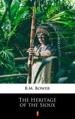The Heritage of the Sioux, B.M. Bower