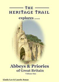 The Heritage Trail explores: Abbeys & Priories of Great Britain - Volume One, Linda Lee