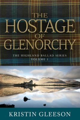 The Highland Ballad Series: The Hostage of Glenorchy (The Highland Ballad Series, #1), Kristin Gleeson