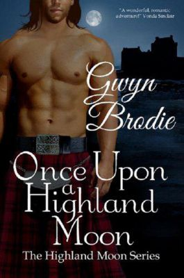The Highland Moon Series: Once Upon a Highland Moon: A Scottish Historical Romance (The Highland Moon Series, #2), Gwyn Brodie