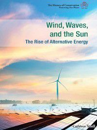 The History of Conservation: Preserving Our Planet: Wind, Waves, and the Sun, Cathleen Small