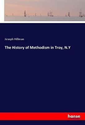 The History of Methodism in Troy, N.Y, Joseph Hillman