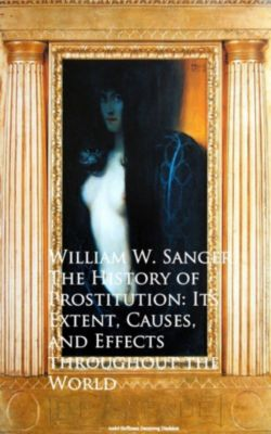 The History of Prostitution: Its Extent, Causes,  Effects throughout the World, William W. Sanger