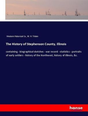 The History of Stephenson County, Illinois, Western Historical Co., M. H. Tilden