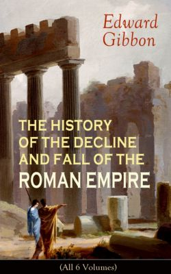 THE HISTORY OF THE DECLINE AND FALL OF THE ROMAN EMPIRE (All 6 Volumes), Edward Gibbon