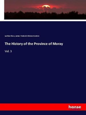 The History of the Province of Moray, Lachlan Shaw, James Frederick Skinner Gordon