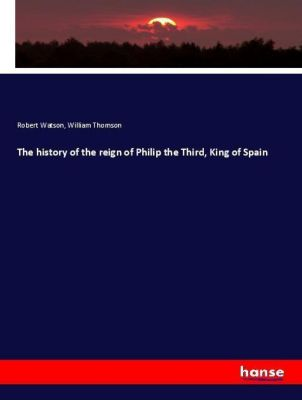 The history of the reign of Philip the Third, King of Spain, Robert Watson, William Thomson