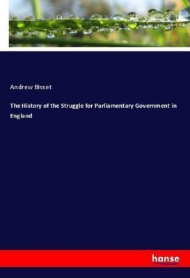 The History of the Struggle for Parliamentary Government in England, Andrew Bisset