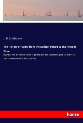 The History of Usury from the Earliest Period to the Present Time, J. B. C. Murray