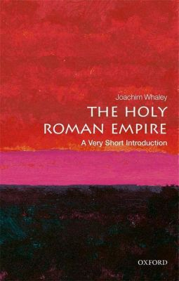 The Holy Roman Empire: A Very Short Introduction, Joachim Whaley