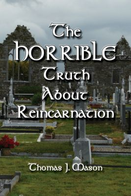 The HORRIBLE Truth About Reincarnation, Thomas J. Mason