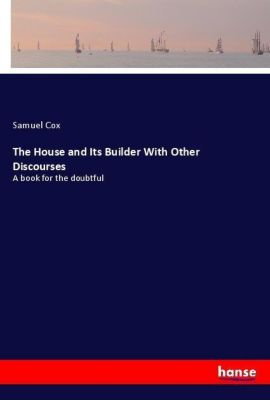 The House and Its Builder With Other Discourses, Samuel Cox