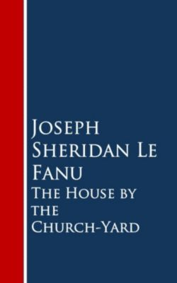 The House by the Church-Yard, Joseph Sheridan Le Fanu