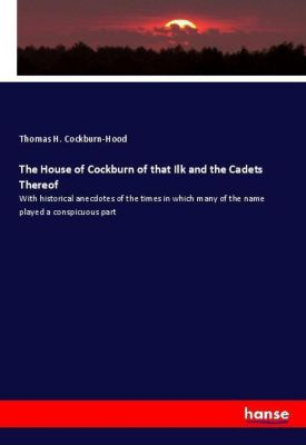 The House of Cockburn of that Ilk and the Cadets Thereof, Thomas H. Cockburn-Hood
