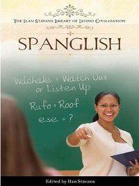 The Ilan Stavans Library of Latino Civilization: Spanglish