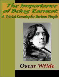 The Importance of Being Earnest:  A Trivial Comedy for Serious People, Oscar Wilde