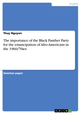 The importance of the Black Panther Party for the emancipation of Afro-Americans in the 1960/70ies, Thuy Nguyen