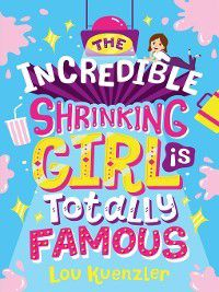 The Incredible Shrinking Girl: The Incredible Shrinking Girl is Totally Famous, Lou Kuenzler