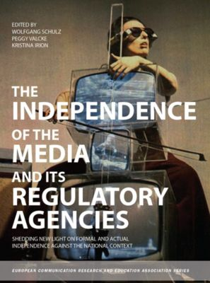 The Independence of the Media and its Regulatory Agencies, Wolfgang Schulz, Peggy Valcke, Kristina Irion