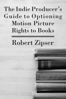 The Indie Producer's Guide to Optioning Motion Picture Rights to Books, Robert Zipser