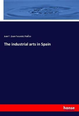 The industrial arts in Spain, Juan F. (Juan Facundo) Riaño