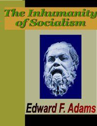 The Inhumanity of Socialism, Edward F. Adams