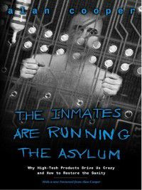 The Inmates Are Running the Asylum: Why High Tech Products Drive Us Crazy and How to Restore the Sanity, Alan Cooper