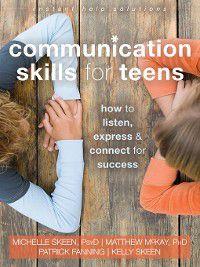 The Instant Help Solutions Series: Communication Skills for Teens, Matthew McKay, Patrick Fanning, Michelle Skeen, Kelly Skeen