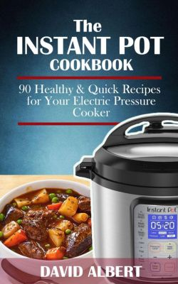 The Instant Pot Cookbook: 90 Healthy and Quick Recipes  For Your Electric Pressure Cooker, David Albert