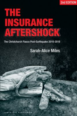 The Insurance Aftershock:The Christchurch Fiasco Post-Earthquakes 2010-2016, Sarah-Alice Miles