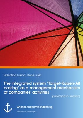 The integrated system Target-Kaizen-AB costing as a management mechanism of companies' activities (published in Russian), Denis Lukin, Valentina Lukina