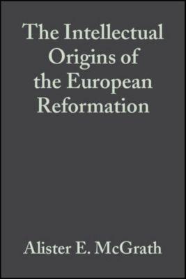 The Intellectual Origins of the European Reformation, Alister E. McGrath