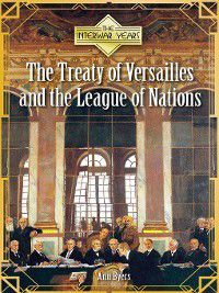 The Interwar Years: The Treaty of Versailles and the League of Nations, Ann Byers