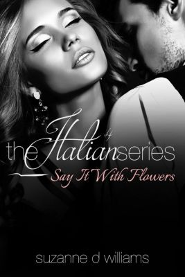 The Italian Series: Say It With Flowers (The Italian Series, #4), Suzanne D. Williams