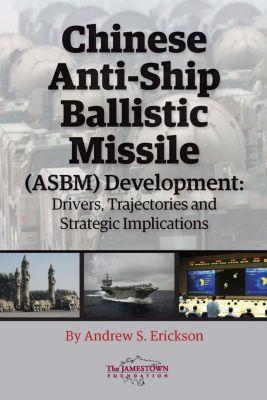 The Jamestown Foundation: Chinese Anti-Ship Ballistic Missile (ASBM) Development, Andrew S. Erickson