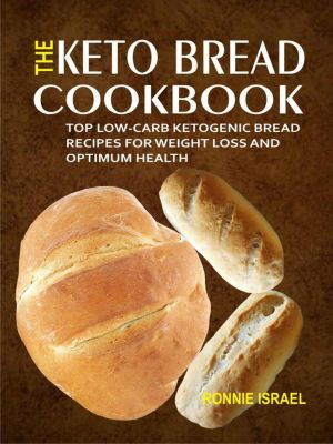 The Keto Bread Cookbook: Top Low-Carb Ketogenic Bread Recipes For Weight Loss And Optimum Health, Ronnie Israel