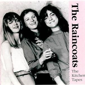 The Kitchen Tapes, Raincoats