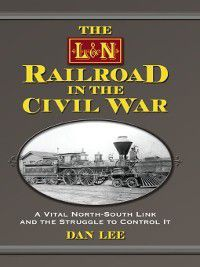 The L&N Railroad in the Civil War, Dan Lee