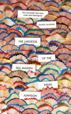 The Largesse of the Sea Maiden, Denis Johnson
