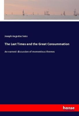 The Last Times and the Great Consummation, Joseph Augustus Seiss