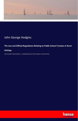 The Law and Official Regulations Relating to Public School Trustees in Rural Settings, John George Hodgins