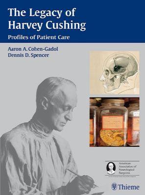 The Legacy of Harvey Cushing, Aron A. Cohen-Gadol, Dennis D. Spencer