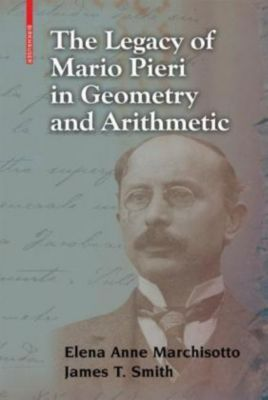 The Legacy of Mario Pieri in Geometry and Arithmetic, Elena A. Marchisotto, James T. Smith