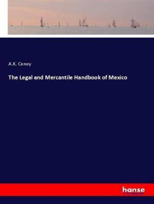 The Legal and Mercantile Handbook of Mexico, A. K. Coney