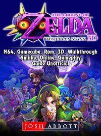 The Legend of Zelda Majoras Mask, 3DS, N64, Gamecube, Rom, 3D, Walkthrough, Amiibo, Online, Gameplay, Guide Unofficial, Josh Abbott