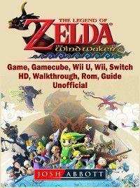 The Legend of Zelda The Wind Waker Game, Gamecube, Wii U, Wii, Switch, HD, Walkthrough, Rom, Guide Unofficial, Josh Abbott