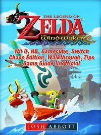 The Legend of Zelda The Wind Waker, Wii U, HD, Gamecube, Switch, Chaos Edition, Walkthrough, Tips, Game Guide Unofficial, Josh Abbott
