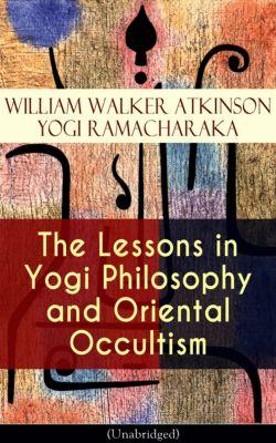 The Lessons in Yogi Philosophy and Oriental Occultism (Unabridged), William Walker Atkinson, YOGI RAMACHARAKA