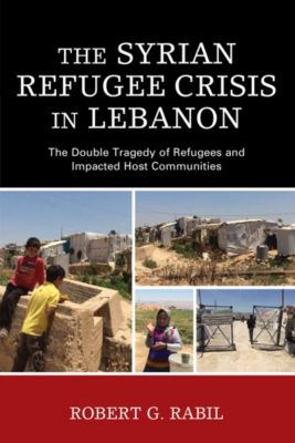 The Levant and Near East: A Multidisciplinary Book Series: The Syrian Refugee Crisis in Lebanon, Robert G. Rabil